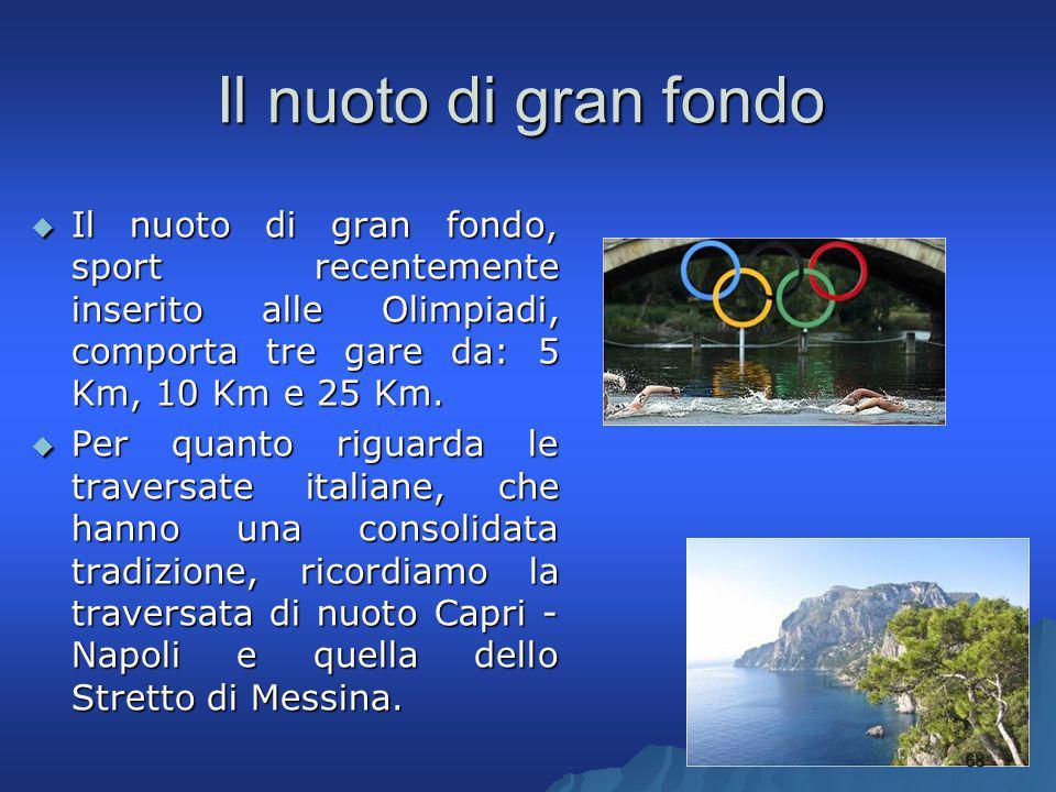 Il nuoto di gran fondo  Il nuoto di gran fondo, sport recentemente inserito alle Olimpiadi, comporta tre gare da: 5 Km, 10 Km e 25 Km.  Per quanto r