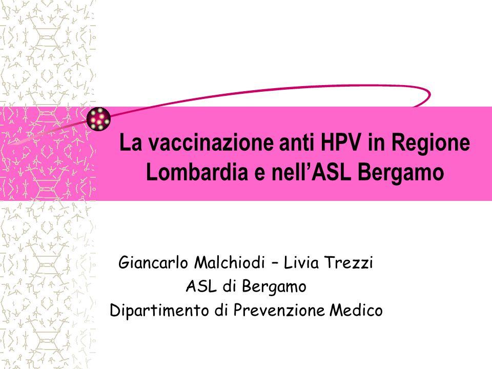 La vaccinazione anti HPV in Regione Lombardia e nell'ASL Bergamo Giancarlo Malchiodi – Livia Trezzi ASL di Bergamo Dipartimento di Prevenzione Medico