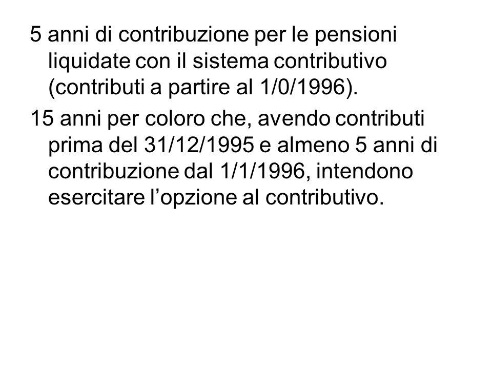 5 anni di contribuzione per le pensioni liquidate con il sistema contributivo (contributi a partire al 1/0/1996). 15 anni per coloro che, avendo contr