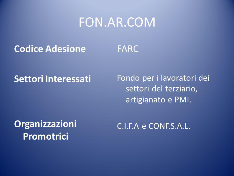 FON.AR.COM Codice Adesione Settori Interessati Organizzazioni Promotrici FARC Fondo per i lavoratori dei settori del terziario, artigianato e PMI. C.I