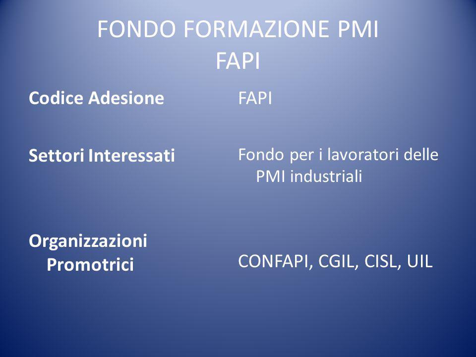 FONDO FORMAZIONE PMI FAPI Codice Adesione Settori Interessati Organizzazioni Promotrici FAPI Fondo per i lavoratori delle PMI industriali CONFAPI, CGI