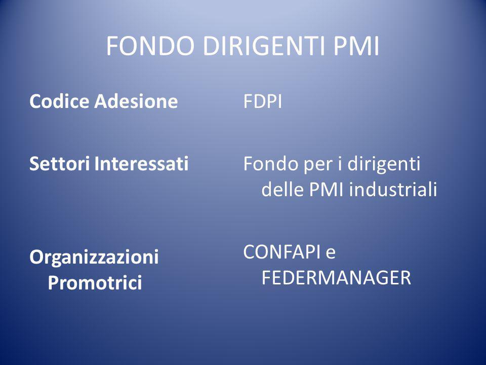 FONDO DIRIGENTI PMI Codice Adesione Settori Interessati Organizzazioni Promotrici FDPI Fondo per i dirigenti delle PMI industriali CONFAPI e FEDERMANA