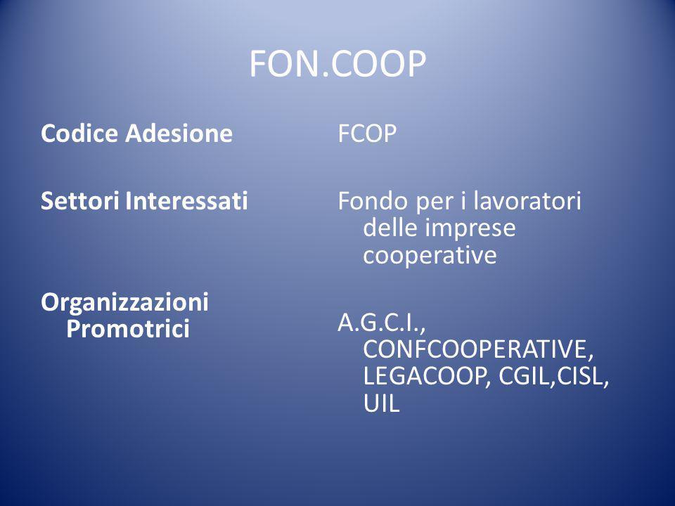 FON.COOP Codice Adesione Settori Interessati Organizzazioni Promotrici FCOP Fondo per i lavoratori delle imprese cooperative A.G.C.I., CONFCOOPERATIVE