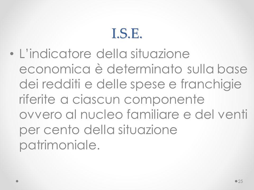 I.S.E. L'indicatore della situazione economica è determinato sulla base dei redditi e delle spese e franchigie riferite a ciascun componente ovvero al