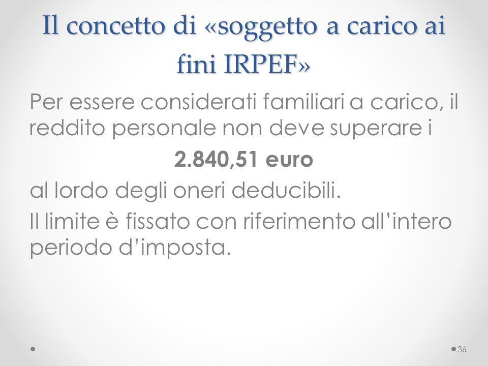 Il concetto di «soggetto a carico ai fini IRPEF» Per essere considerati familiari a carico, il reddito personale non deve superare i 2.840,51 euro al
