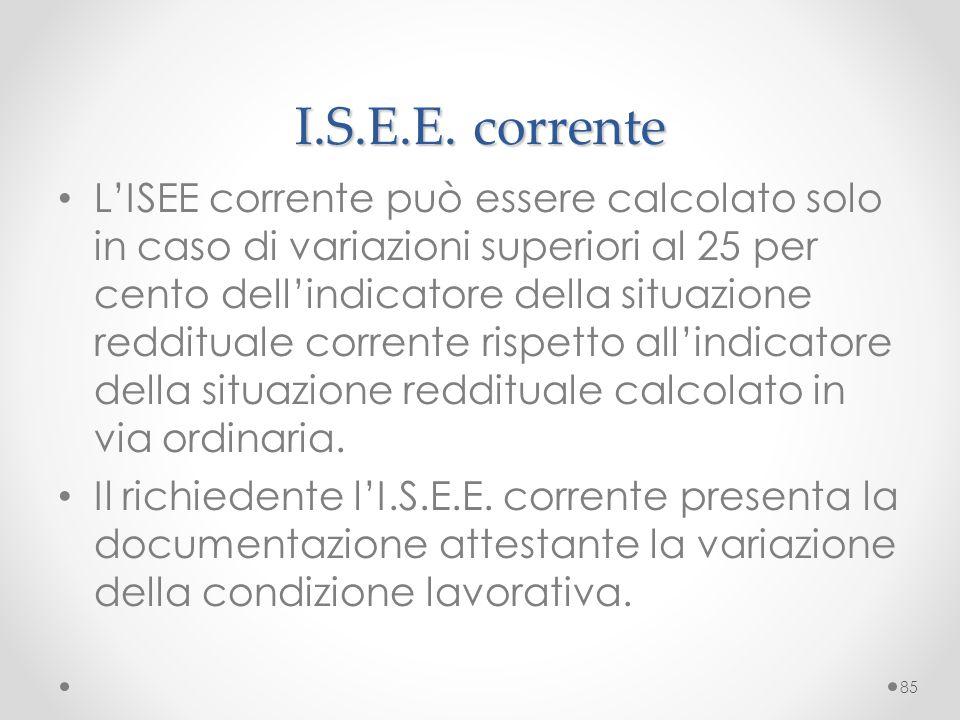 I.S.E.E. corrente L'ISEE corrente può essere calcolato solo in caso di variazioni superiori al 25 per cento dell'indicatore della situazione redditual