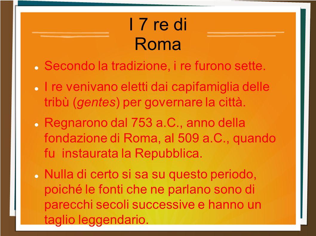I 7 re di Roma Secondo la tradizione, i re furono sette. I re venivano eletti dai capifamiglia delle tribù (gentes) per governare la città. Regnarono