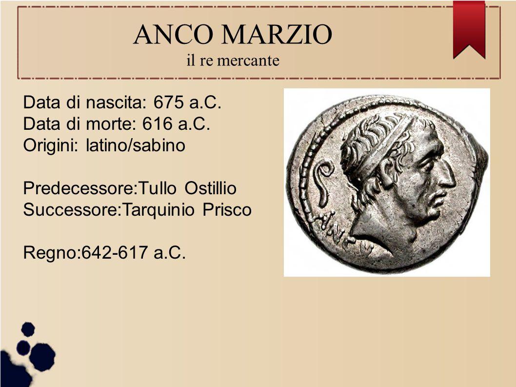 ANCO MARZIO il re mercante Data di nascita: 675 a.C. Data di morte: 616 a.C. Origini: latino/sabino Predecessore:Tullo Ostillio Successore:Tarquinio P