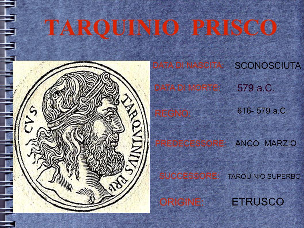 TARQUINIO PRISCO DATA DI NASCITA: SCONOSCIUTA DATA DI MORTE: 579 a.C. REGNO: 616- 579 a.C. PREDECESSORE:ANCO MARZIO SUCCESSORE: TARQUINIO SUPERBO ORIG