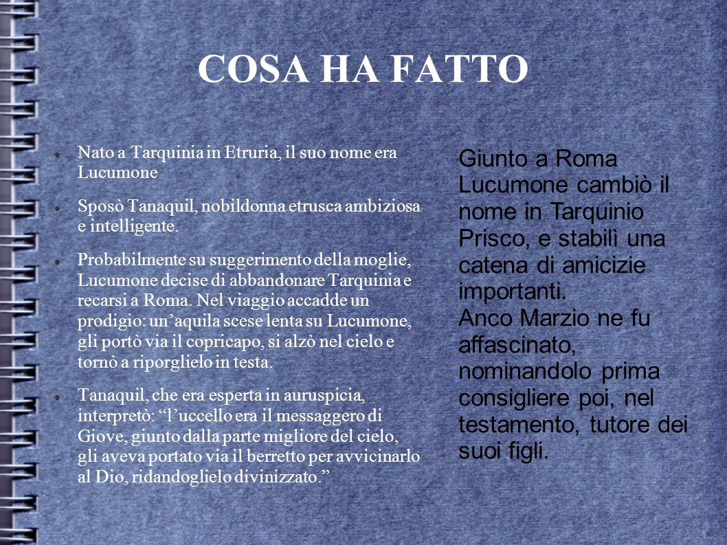 COSA HA FATTO Nato a Tarquinia in Etruria, il suo nome era Lucumone Sposò Tanaquil, nobildonna etrusca ambiziosa e intelligente. Probabilmente su sugg