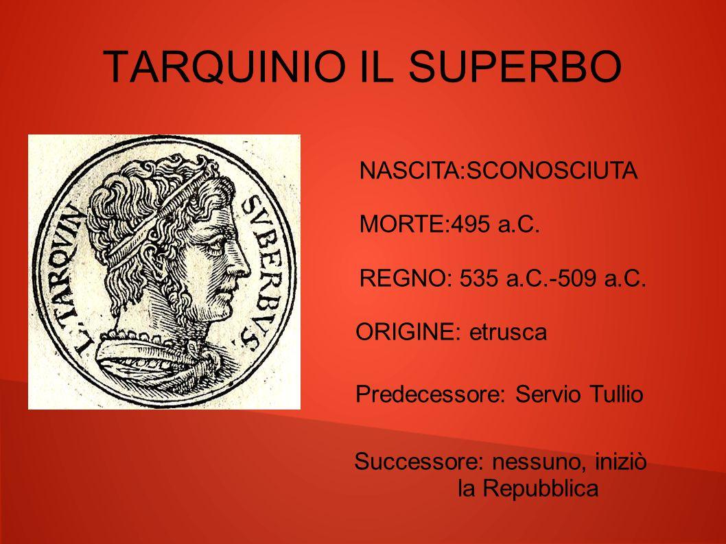 TARQUINIO IL SUPERBO NASCITA:SCONOSCIUTA MORTE:495 a.C. REGNO: 535 a.C.-509 a.C. ORIGINE: etrusca Predecessore: Servio Tullio Successore: nessuno, ini