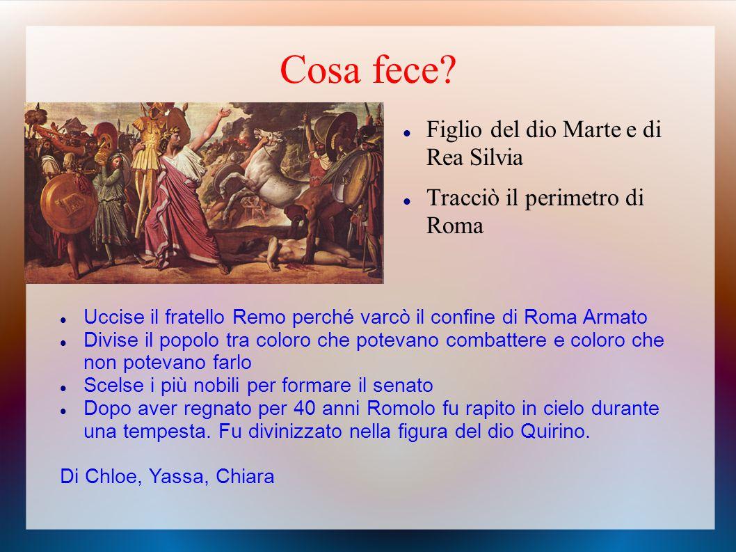 Cosa fece? Figlio del dio Marte e di Rea Silvia Tracciò il perimetro di Roma Uccise il fratello Remo perché varcò il confine di Roma Armato Divise il