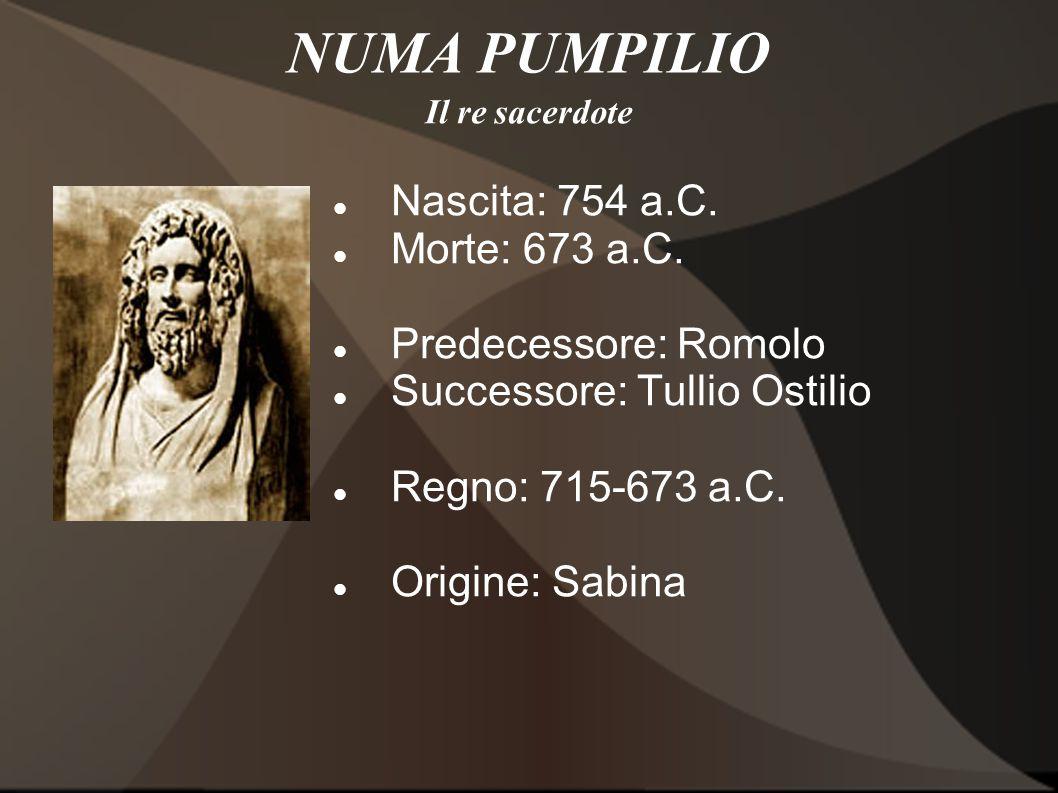 NUMA PUMPILIO Nascita: 754 a.C. Morte: 673 a.C. Predecessore: Romolo Successore: Tullio Ostilio Regno: 715-673 a.C. Origine: Sabina Il re sacerdote