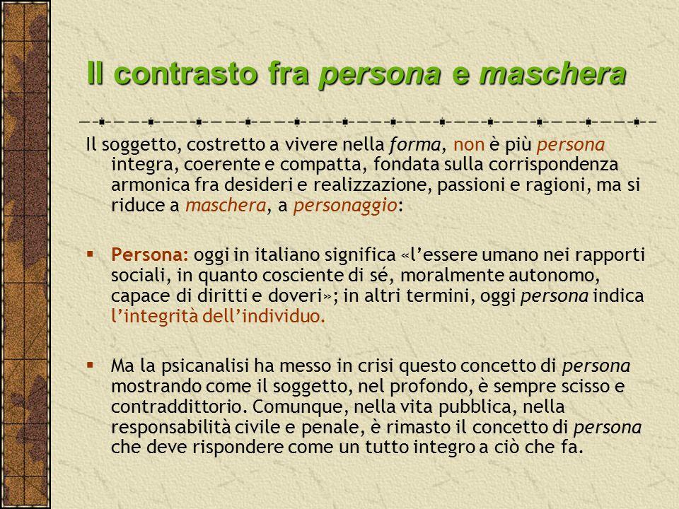 Il contrasto fra persona e maschera Il soggetto, costretto a vivere nella forma, non è più persona integra, coerente e compatta, fondata sulla corrisp