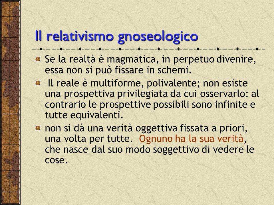 Il relativismo gnoseologico Se la realtà è magmatica, in perpetuo divenire, essa non si può fissare in schemi. Il reale è multiforme, polivalente; non