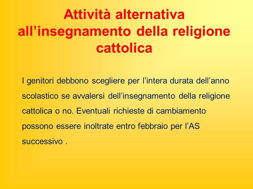 Attività alternativa all'insegnamento della religione cattolica I genitori debbono scegliere per l'intera durata dell'anno scolastico se avvalersi dell'insegnamento della religione cattolica o no.