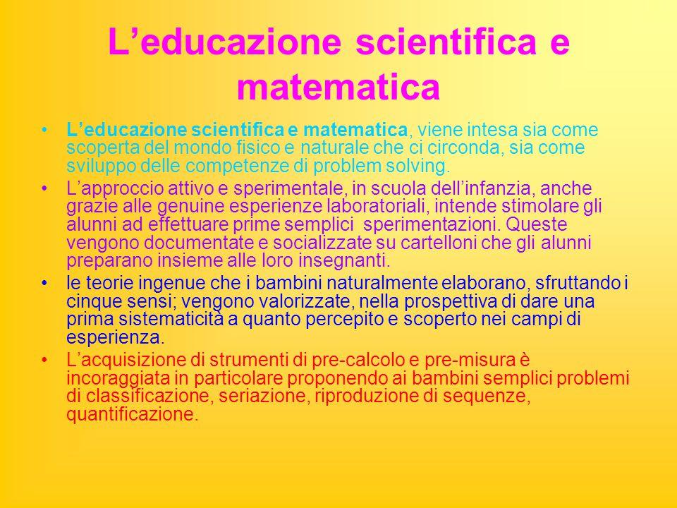 L'educazione scientifica e matematica L'educazione scientifica e matematica, viene intesa sia come scoperta del mondo fisico e naturale che ci circonda, sia come sviluppo delle competenze di problem solving.