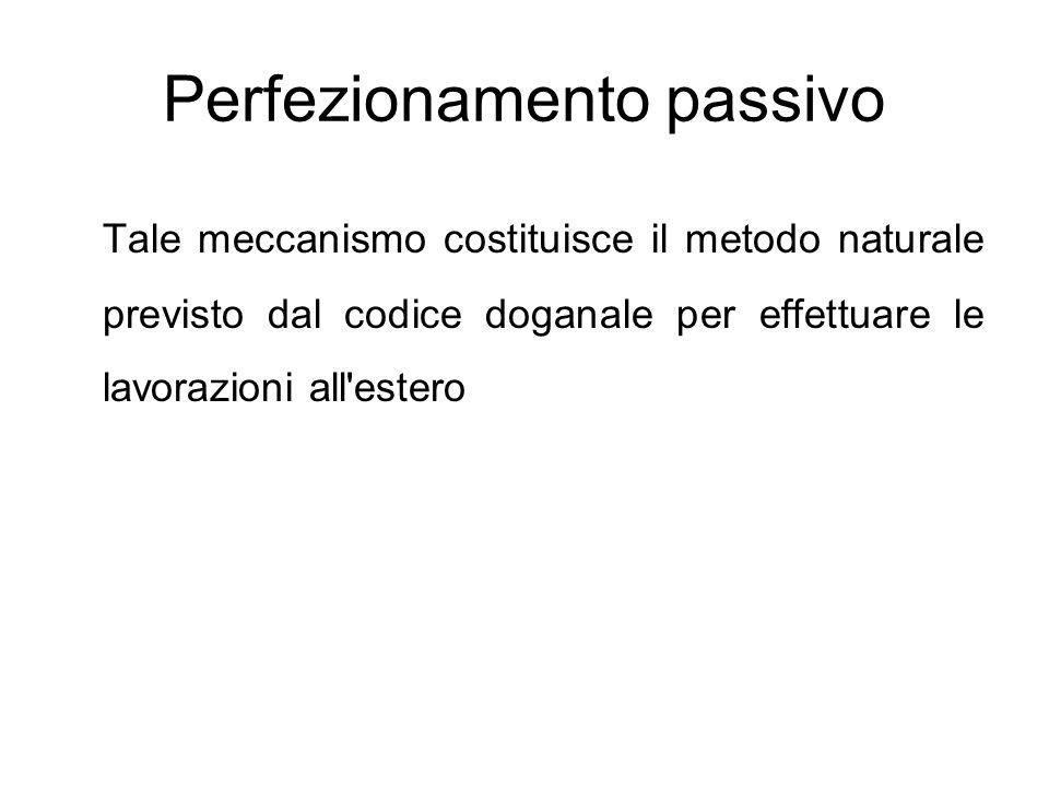 Perfezionamento passivo Tale meccanismo costituisce il metodo naturale previsto dal codice doganale per effettuare le lavorazioni all'estero