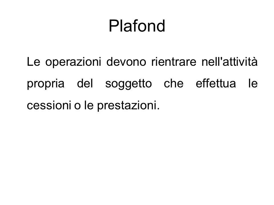 Plafond Le operazioni devono rientrare nell'attività propria del soggetto che effettua le cessioni o le prestazioni.