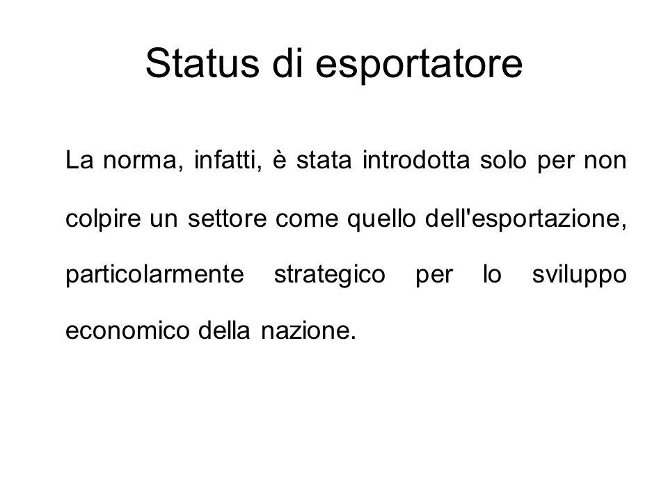 Status di esportatore La norma, infatti, è stata introdotta solo per non colpire un settore come quello dell'esportazione, particolarmente strategico