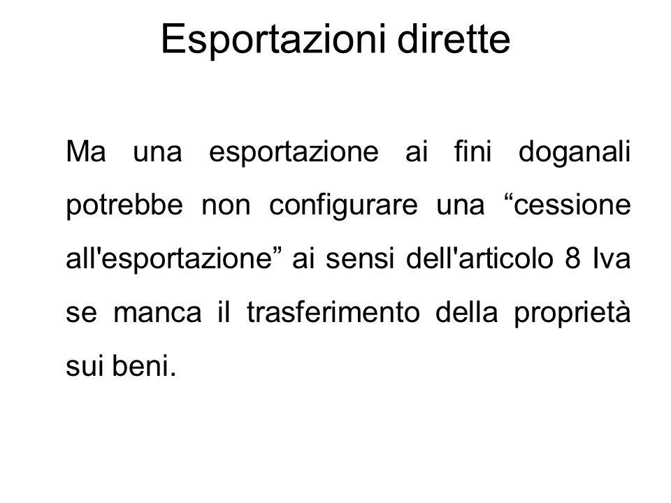 Esportazioni dirette Pertanto la normativa Iva richiama le disposizioni doganali in tema di esportazioni solo agli effetti della prova (cioè l'uscita dal territorio comunitario), ma quel che rappresenta esportazione in ambito doganale può non esserlo per l'Iva per carenza degli altri elementi essenziali prima richiamati