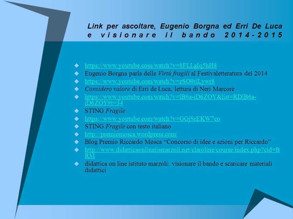 Link per ascoltare, Eugenio Borgna ed Erri De Luca e visionare il bando 2014-2015  https://www.youtube.com/watch v=8FLLgIq5hH8 https://www.youtube.com/watch v=8FLLgIq5hH8  Eugenio Borgna parla delle Virtù fragili al Festivaletteratura del 2014  https://www.youtube.com/watch v=zSO9rlLywr8 https://www.youtube.com/watch v=zSO9rlLywr8  Considero valore di Erri de Luca, lettura di Neri Marcorè  https://www.youtube.com/watch v=lB6a-iD6ZOY&list=RDlB6a- iD6ZOY#t=34 https://www.youtube.com/watch v=lB6a-iD6ZOY&list=RDlB6a- iD6ZOY#t=34  STING Fragile  https://www.youtube.com/watch v=GGjSrEKW7co https://www.youtube.com/watch v=GGjSrEKW7co  STING Fragile con testo italiano  http://premiomosca.wordpress.com/ http://premiomosca.wordpress.com/  Blog Premio Riccardo Mosca Concorso di idee e azioni per Riccardo  http://www.didatticaonlineiismarzoli.net/claroline/course/index.php cid=B RM http://www.didatticaonlineiismarzoli.net/claroline/course/index.php cid=B RM  didattica on line istituto marzoli: visionare il bando e scaricare materiali didattici