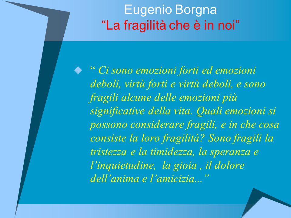 Eugenio Borgna La fragilità che è in noi  Ci sono emozioni forti ed emozioni deboli, virtù forti e virtù deboli, e sono fragili alcune delle emozioni più significative della vita.