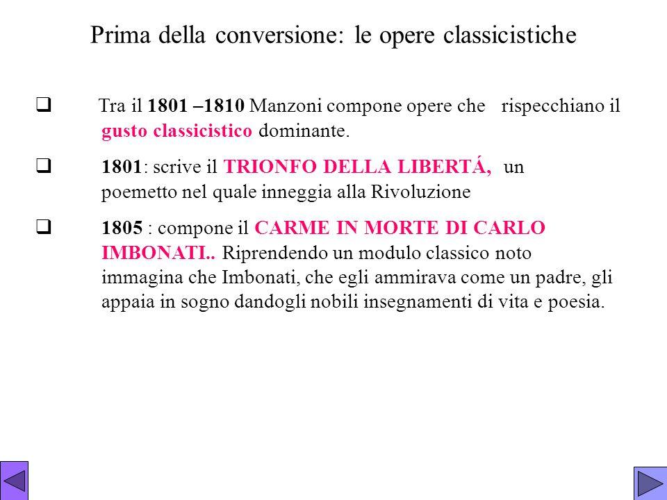 Prima della conversione: le opere classicistiche  Tra il 1801 –1810 Manzoni compone opere che rispecchiano il gusto classicistico dominante.  1801: