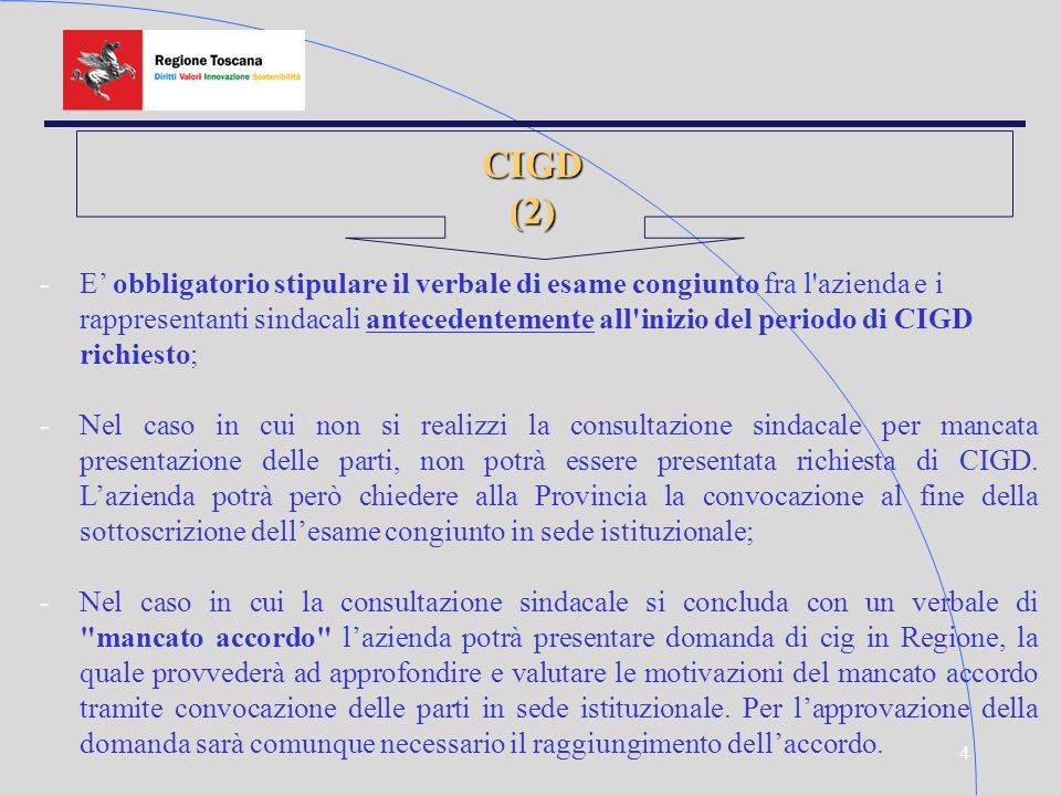 4 CIGD(2) -E' obbligatorio stipulare il verbale di esame congiunto fra l azienda e i rappresentanti sindacali antecedentemente all inizio del periodo di CIGD richiesto; -Nel caso in cui non si realizzi la consultazione sindacale per mancata presentazione delle parti, non potrà essere presentata richiesta di CIGD.