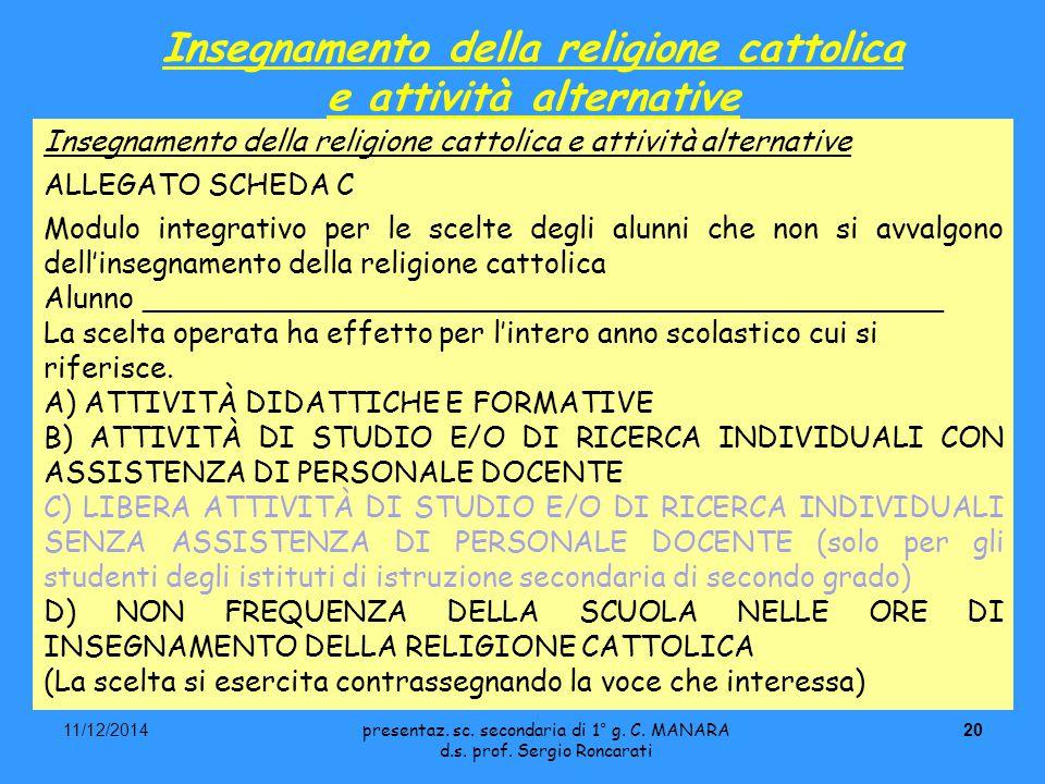 2011/12/2014 Insegnamento della religione cattolica e attività alternative ALLEGATO SCHEDA C Modulo integrativo per le scelte degli alunni che non si avvalgono dell'insegnamento della religione cattolica Alunno ____________________________________________ La scelta operata ha effetto per l'intero anno scolastico cui si riferisce.