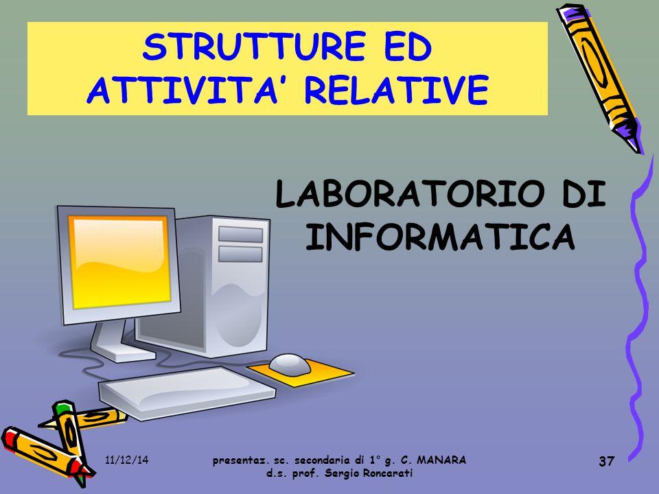 37 STRUTTURE ED ATTIVITA' RELATIVE LABORATORIO DI INFORMATICA presentaz. sc. secondaria di 1° g. C. MANARA d.s. prof. Sergio Roncarati 11/12/14