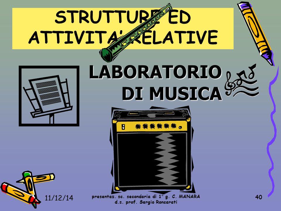 40 LABORATORIO DI MUSICA STRUTTURE ED ATTIVITA' RELATIVE presentaz. sc. secondaria di 1° g. C. MANARA d.s. prof. Sergio Roncarati 11/12/14