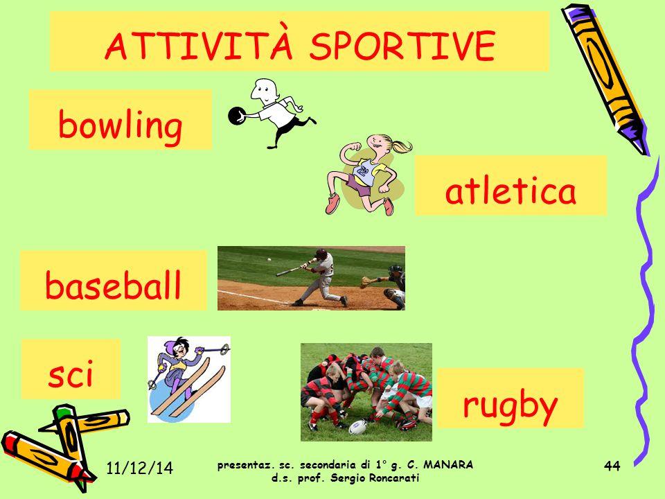 44 ATTIVITÀ SPORTIVE presentaz. sc. secondaria di 1° g. C. MANARA d.s. prof. Sergio Roncarati 11/12/14 bowling atletica baseball sci rugby