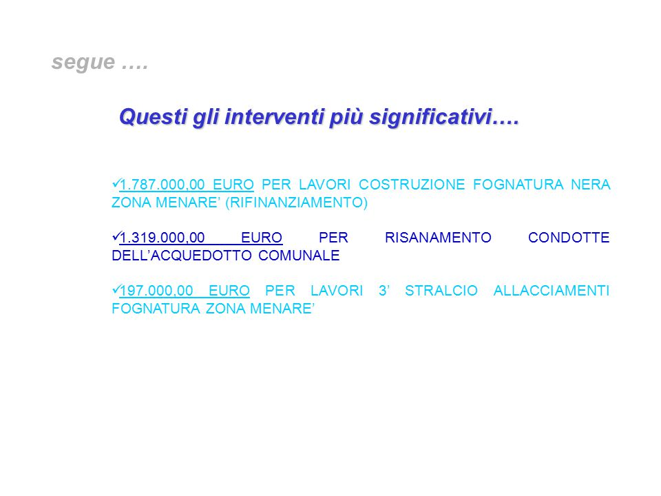 1.787.000,00 EURO PER LAVORI COSTRUZIONE FOGNATURA NERA ZONA MENARE' (RIFINANZIAMENTO) 1.319.000,00 EURO PER RISANAMENTO CONDOTTE DELL'ACQUEDOTTO COMUNALE 197.000,00 EURO PER LAVORI 3' STRALCIO ALLACCIAMENTI FOGNATURA ZONA MENARE' segue ….