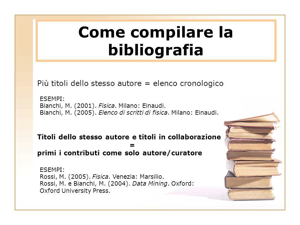 Come compilare la bibliografia Più titoli dello stesso autore = elenco cronologico ESEMPI: Rossi, M. (2005). Fisica. Venezia: Marsilio. Rossi, M. e Bi