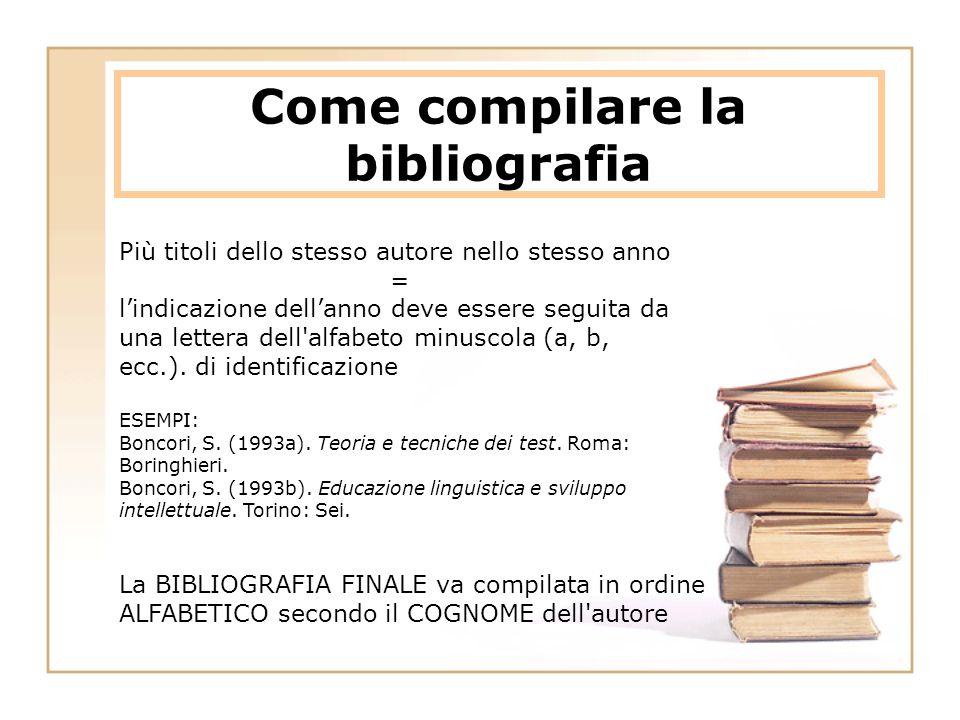 Come compilare la bibliografia Più titoli dello stesso autore nello stesso anno = l'indicazione dell'anno deve essere seguita da una lettera dell alfabeto minuscola (a, b, ecc.).
