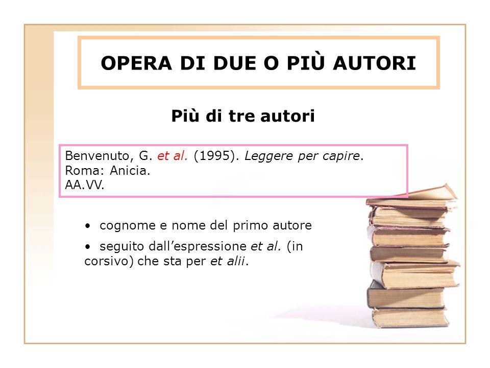 OPERA DI DUE O PIÙ AUTORI Benvenuto, G. et al. (1995). Leggere per capire. Roma: Anicia. AA.VV. cognome e nome del primo autore seguito dall'espressio