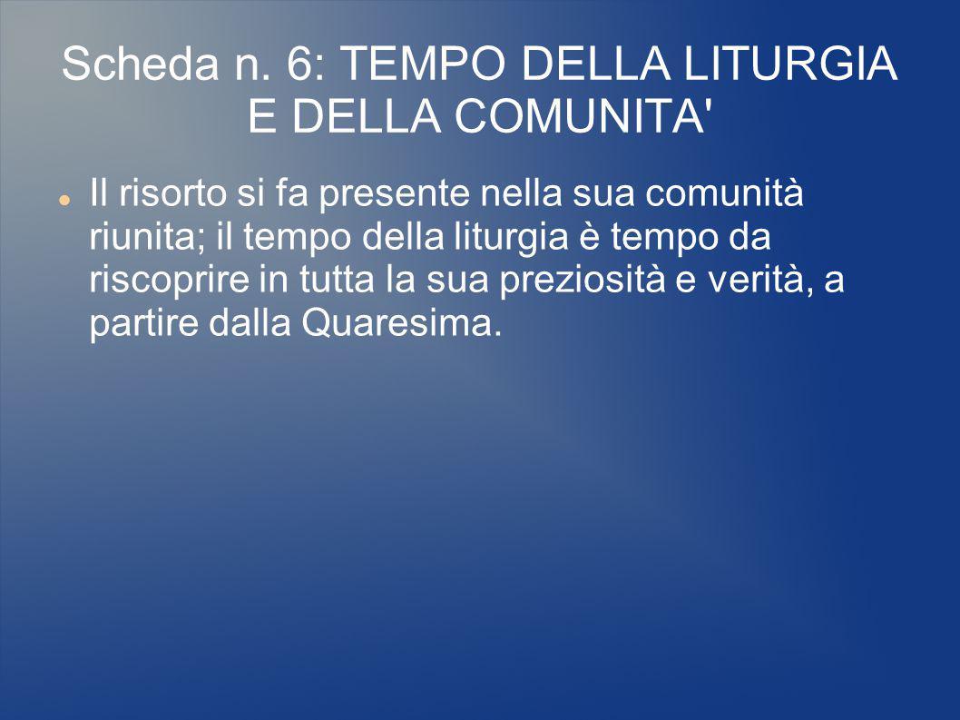 Scheda n. 6: TEMPO DELLA LITURGIA E DELLA COMUNITA' Il risorto si fa presente nella sua comunità riunita; il tempo della liturgia è tempo da riscoprir