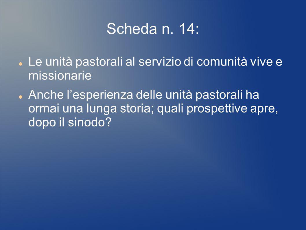 Scheda n. 14: Le unità pastorali al servizio di comunità vive e missionarie Anche l'esperienza delle unità pastorali ha ormai una lunga storia; quali