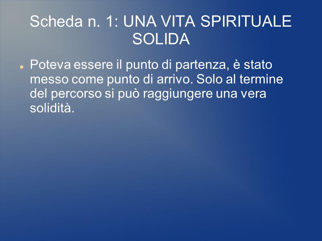 Scheda n. 1: UNA VITA SPIRITUALE SOLIDA Poteva essere il punto di partenza, è stato messo come punto di arrivo. Solo al termine del percorso si può ra