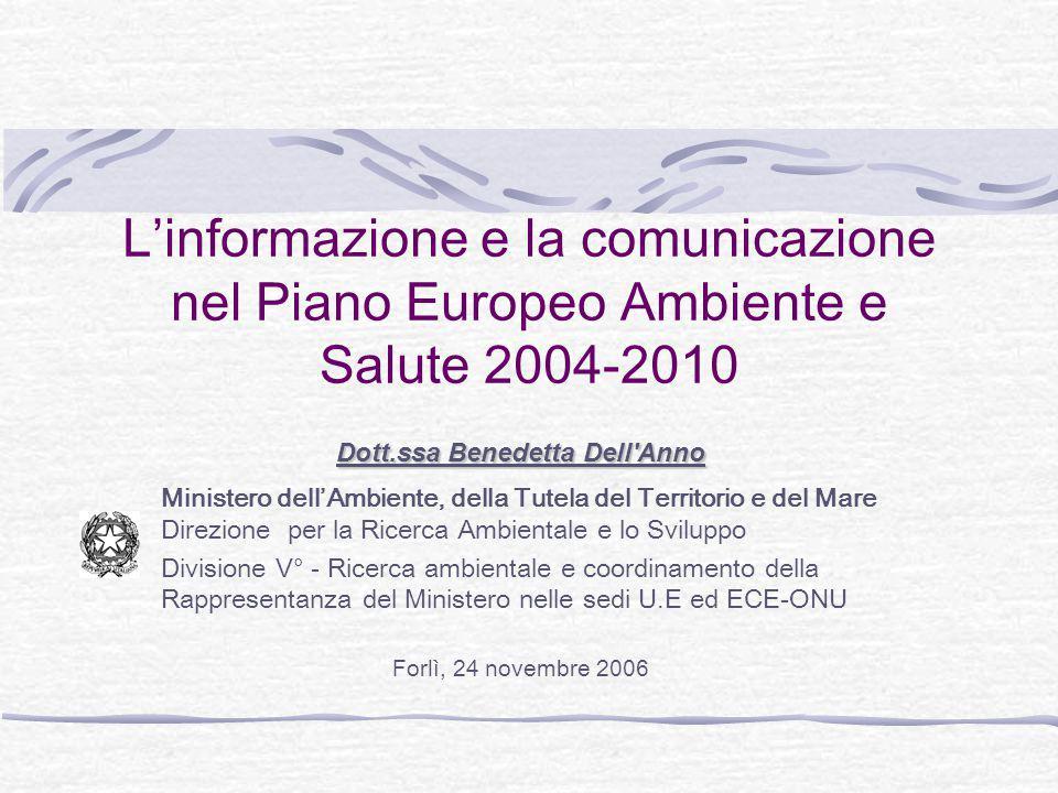 L'informazione e la comunicazione nel Piano Europeo Ambiente e Salute 2004-2010 Dott.ssa Benedetta Dell Anno Ministero dell'Ambiente, della Tutela del Territorio e del Mare Direzione per la Ricerca Ambientale e lo Sviluppo Divisione V° - Ricerca ambientale e coordinamento della Rappresentanza del Ministero nelle sedi U.E ed ECE-ONU Forlì, 24 novembre 2006