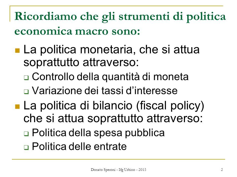 Donato Speroni - Ifg Urbino - 2015 2 Ricordiamo che gli strumenti di politica economica macro sono: La politica monetaria, che si attua soprattutto at