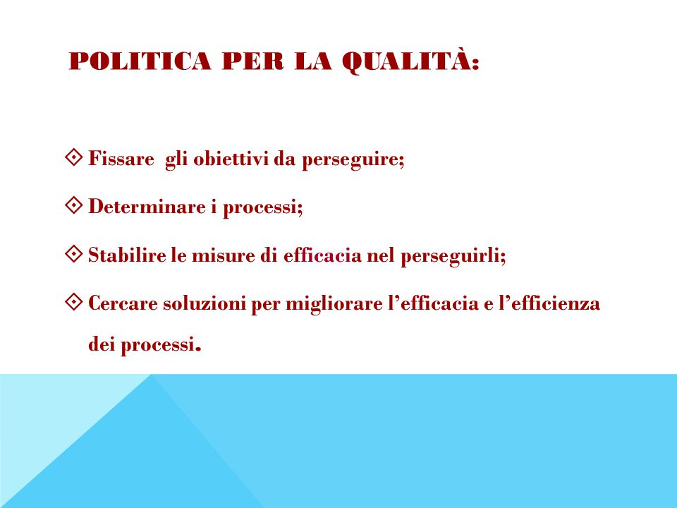 POLITICA PER LA QUALITÀ:  Fissare gli obiettivi da perseguire;  Determinare i processi;  Stabilire le misure di efficacia nel perseguirli;  Cercare soluzioni per migliorare l'efficacia e l'efficienza dei processi.