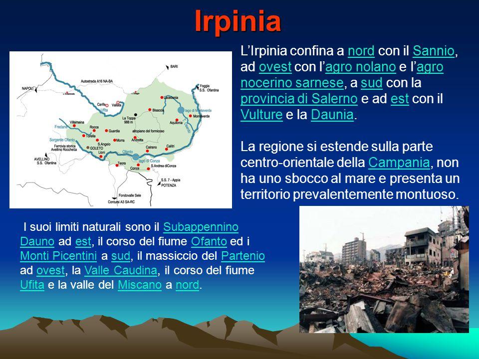 L'Irpinia confina a nord con il Sannio, ad ovest con l'agro nolano e l'agro nocerino sarnese, a sud con la provincia di Salerno e ad est con il Vulture e la Daunia.nordSannioovestagro nolanoagro nocerino sarnesesud provincia di Salernoest VultureDaunia La regione si estende sulla parte centro-orientale della Campania, non ha uno sbocco al mare e presenta un territorio prevalentemente montuoso.Campania I suoi limiti naturali sono il Subappennino Dauno ad est, il corso del fiume Ofanto ed i Monti Picentini a sud, il massiccio del Partenio ad ovest, la Valle Caudina, il corso del fiume Ufita e la valle del Miscano a nord.Subappennino DaunoestOfanto Monti PicentinisudPartenioovestValle Caudina UfitaMiscanonord Irpinia