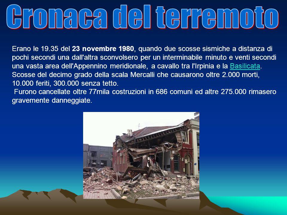 Erano le 19.35 del 23 novembre 1980, quando due scosse sismiche a distanza di pochi secondi una dall altra sconvolsero per un interminabile minuto e venti secondi una vasta area dell Appennino meridionale, a cavallo tra l Irpinia e la Basilicata.Basilicata Scosse del decimo grado della scala Mercalli che causarono oltre 2.000 morti, 10.000 feriti, 300.000 senza tetto.