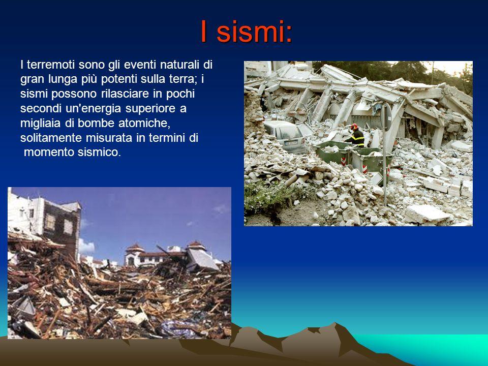 I sismi: I terremoti sono gli eventi naturali di gran lunga più potenti sulla terra; i sismi possono rilasciare in pochi secondi un energia superiore a migliaia di bombe atomiche, solitamente misurata in termini di momento sismico.