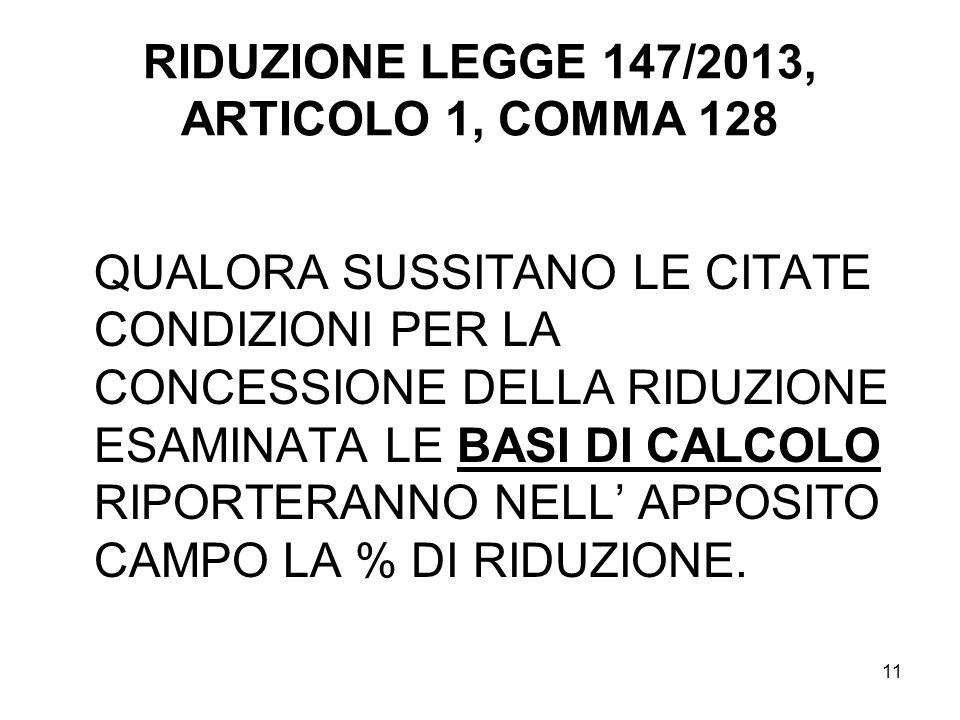 11 RIDUZIONE LEGGE 147/2013, ARTICOLO 1, COMMA 128 QUALORA SUSSITANO LE CITATE CONDIZIONI PER LA CONCESSIONE DELLA RIDUZIONE ESAMINATA LE BASI DI CALCOLO RIPORTERANNO NELL' APPOSITO CAMPO LA % DI RIDUZIONE.