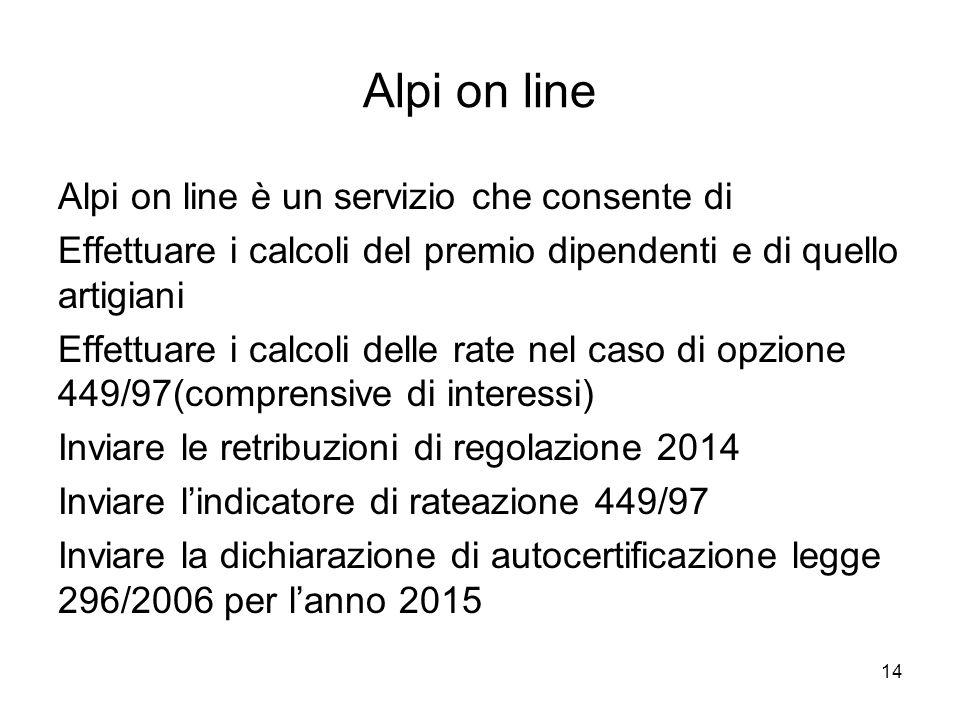 Alpi on line Alpi on line è un servizio che consente di Effettuare i calcoli del premio dipendenti e di quello artigiani Effettuare i calcoli delle rate nel caso di opzione 449/97(comprensive di interessi) Inviare le retribuzioni di regolazione 2014 Inviare l'indicatore di rateazione 449/97 Inviare la dichiarazione di autocertificazione legge 296/2006 per l'anno 2015 14