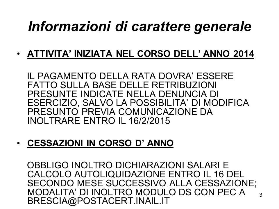 3 Informazioni di carattere generale ATTIVITA' INIZIATA NEL CORSO DELL' ANNO 2014 IL PAGAMENTO DELLA RATA DOVRA' ESSERE FATTO SULLA BASE DELLE RETRIBUZIONI PRESUNTE INDICATE NELLA DENUNCIA DI ESERCIZIO, SALVO LA POSSIBILITA' DI MODIFICA PRESUNTO PREVIA COMUNICAZIONE DA INOLTRARE ENTRO IL 16/2/2015 CESSAZIONI IN CORSO D' ANNO OBBLIGO INOLTRO DICHIARAZIONI SALARI E CALCOLO AUTOLIQUIDAZIONE ENTRO IL 16 DEL SECONDO MESE SUCCESSIVO ALLA CESSAZIONE; MODALITA' DI INOLTRO MODULO DS CON PEC A BRESCIA@POSTACERT.INAIL.IT