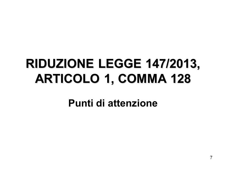 7 RIDUZIONE LEGGE 147/2013, ARTICOLO 1, COMMA 128 Punti di attenzione